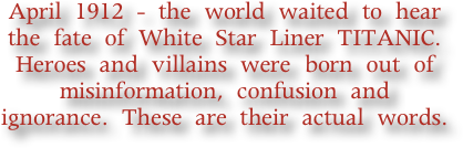 April 1912 - the world waited to hear the fate of White Star Liner TITANIC. Heroes and villains were born out of misinformation, confusion and ignorance. These are their actual words.
